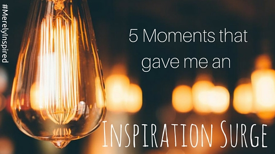 5 Moments that gave me an Inspiration Surge